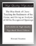 The Blue Book of Chess - Teaching the Rudiments of the Game, and Giving an Analysis of All the Recognized Openings